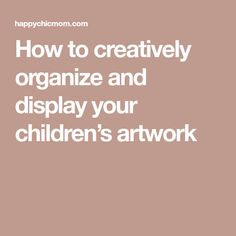 How to creatively organize and display your children's artwork