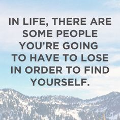 In life, there are some people you're going to have to lose in order to find yourself.