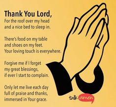 Thank You, Lord,  For the roof over my head and a nice bed to sleep in. There's food on my table and shoes on my feet. Your loving touch is everywhere. Forgive me if I forget my great blessings, if I ever start to complain. Only let me live each day full of praise and thanks, immersed in Your Grace.