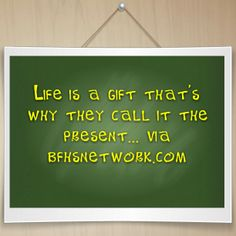 Life is a gift that's why they call it the present... via bfhsnetwork.com