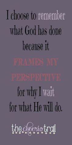 God has a track record of provision and goodness and giving me greater things than I ever knew to ask for. ~ I choose to remember what He has done because it frames my perspective for why I wait for what He will do.