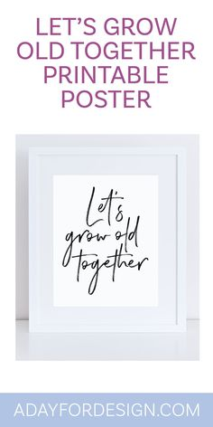 FREE Let's Grow Old Together Printable Poster | When you've found the one you want to spend the rest of your life with, thinking about growing old together is a beautiful thing. Decorate your home with this free Let's Grow Old Together Printable poster.