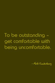 """To be outstanding - get comfortable with being uncomfortable."" -- Alrik Koudenburg"