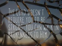 So walk in brokenness with Him.