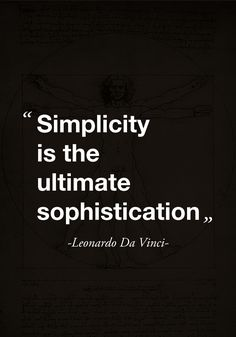 """Simplicity is the ultimate sophistication."" Leonardo Da Vinci"