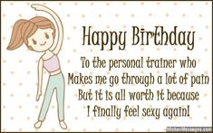 Happy Birthday To The Personal Trainer Who Makes Me Go Through A Lot Of Pain But It Is All Worth Because I Finally Feel Sexy Again Via WishesMessages