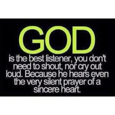 God is the best listener, you don't need to shout, nor cry out loud. because he hears even the very silent prayer of a sincere heart. quote
