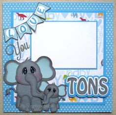 Love You Tons layout using the Cuddly Critter Elephant and the new Banners Galore files by Cuddly Cute Designs. Files available at www.cuddlycutedesigns.com DT Debbie