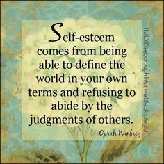 Self -esteem comes from being able to define the world in your own terms and refusing to abide by the judgements of others . Oprah Winfrey