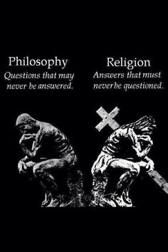 Philosophy: Questions that may never be answered. Religion: Answers that must never be questioned.