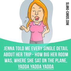 """Yadda yadda yadda"" means ""and so forth, on and on""; something boring and repetitive. Example: Jenna told me every single detail about her trip - how big her room was, where she sat on the plane, yadda yadda yadda. #slang #saying #sayings #phrase #phrases #expression #expressions #english #englishlanguage #learnenglish #studyenglish #language #vocabulary #dictionary #grammar #efl #esl #tesl #tefl #toefl #ielts #toeic #englishlearning #yaddayaddayad"
