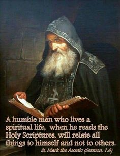 A humble man who lives a spiritual life, when he reads the Holy Scriptures, will relate all things to himself and not to others. - St Mark the Ascetic Catholic Quotes, Catholic Prayers, Catholic Saints, Religious Quotes, Roman Catholic, Novena Prayers, Religious Icons, Religious Art, Spiritual Life