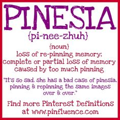 "Pinesia = Pinterest Amnesia  ""Wait, did I already pin this!"""