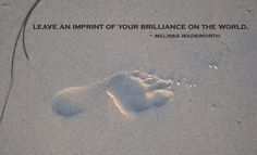 Leave a footprint of your brilliance on the world.
