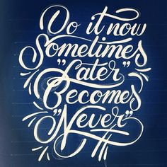 Do it now sometimes 'later' becomes 'never'