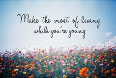 """Make the most of living while you're young"" - All Time Low."