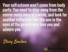 Your self-esteem won't come from body parts. You need to step away from the mirror every once in a while, and look for another reflection, like the one in the eyes of the people who love you and admire you. / Stacy London