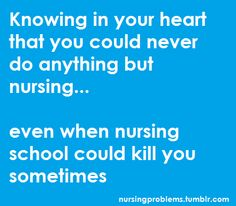 Knowing in your heart that you could never do anything but nursing...even when nursing school could kill you sometimes.   nursing school...love it more than anything!