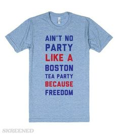 Ain't No Party Like The Boston Tea Party! The greatest party there ever was: The Boston Tea Party. Why? Because Freedom. American's don't take crap from noone. Especially when we're partying. #Patriotic