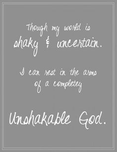 Though my world is shaky & uncertain, I can rest in the arms of a completely unshakeable God. #cdff #God #christianquotes