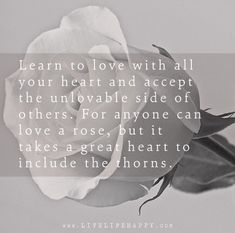 Learn to love with all your heart and accept the unlovable side of others. For anyone can love a rose, but it takes a great heart to include the thorns.