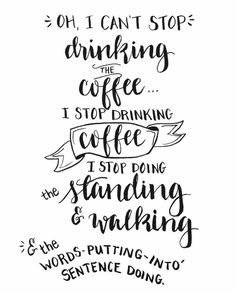 """""""Oh I can't stop drinking The Coffee...I stop drinking Coffee I stop doing the standing & walking & the word's~putting~into~Sentence Doing!"""""""