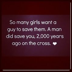 So many girls want a guy to save them, man did save you, 2000 years ago on the cross