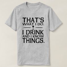 Thats what I do I Drink and I know Things T-Shirt - click/tap to personalize and buy