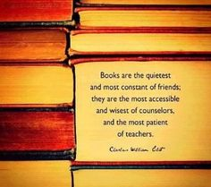 """Books are the quietest and most constant of friends; they are the most accessible and wisest of counselors, and the most patient of teachers."" - Charles William Eliot"