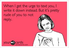When I get the urge to text you, I write it down instead. But it's pretty rude of you to not reply.
