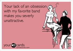 Your lack of an obsession with my favorite band makes you severly unattractive.
