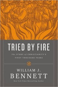 Tried by Fire: The Story of Christianity's First Thousand Years: William J. Bennett: 9780718018702: Amazon.com: Books