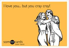 I love you... but you cray cray!