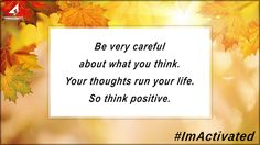 Be very careful about what you think. Your thoughts run your life. So think positive. ImActivated
