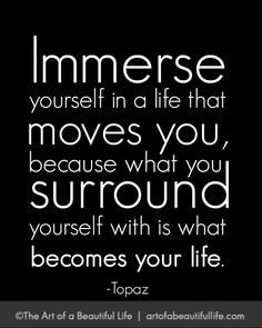 Immerse yourself in a life that moves you. | Read more on creating the life you want... http://artofabeautifullife.com/immerse-yourself-in-a-life-that-moves-you/