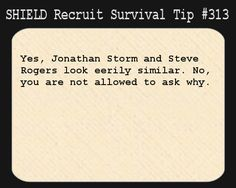 S.H.I.E.L.D. Recruit Survival Tip #313:Yes, Jonathan Storm and Steve Rogers look eerily similar. No, you are not allowed to ask why.