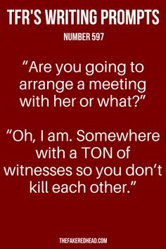 """Are you going to arrange a meeting with her or what?"" ""Oh, I am. Somewhere with a TON of witnesses so you don't kill each other."" 