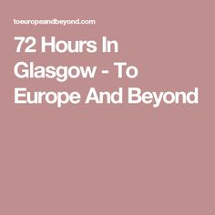 72 Hours In Glasgow - To Europe And Beyond