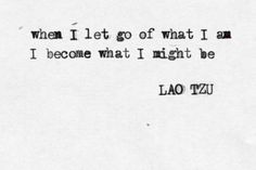 when i let go of what i am i become what i might be // lao tzu
