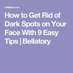 How to Get Rid of Dark Spots on Your Face With 9 Easy Tips | Bellatory
