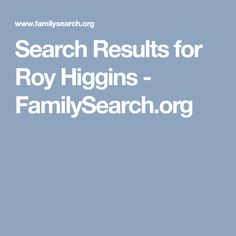 Search Results for Roy Higgins - FamilySearch.org