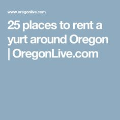 25 places to rent a yurt around Oregon  | 						OregonLive.com