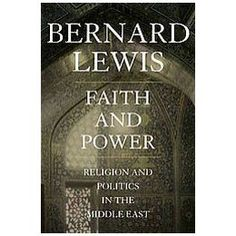 Bernard Lewis - Faith and Power: Religion and Politics in the Middle East