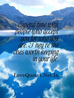 Spend time with people who accept you for who you are. They're the ones worth keeping in your life.