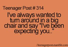 """Teenager Post #314- I've always wanted to turn around in a big chair and say """"I've been expecting you.."""""""