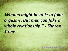 "#79 ""Women might be able to fake orgasms. But men can fake a whole relationship."" - Sharon Stone #quote #relationship"