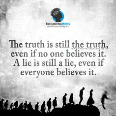 The truth is still the truth, even if no one believes it. A lie is still a lie, even if everyone believes it.