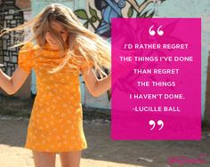 I'd rather regret the things I've done than regret the things I haven't done.  ~Lucille Ball