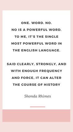 "The best Shonda Rhimes quotes | ""One. Word. NO. No is a powerful word. To me, it's the single most powerful word in the English language. Said clearly, strongly and with enough frequency and force, it can alter the course of history."" ― Shonda Rhimes, Year of Yes: How to Dance It Out, Stand In the Sun and Be Your Own Person"
