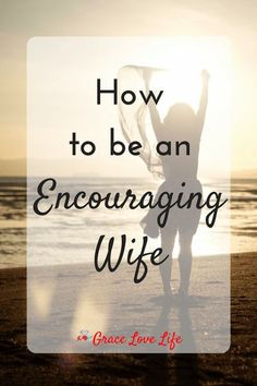 5 Ways to Be an Encouraging Wife {Guest Post} | Grace Love Life